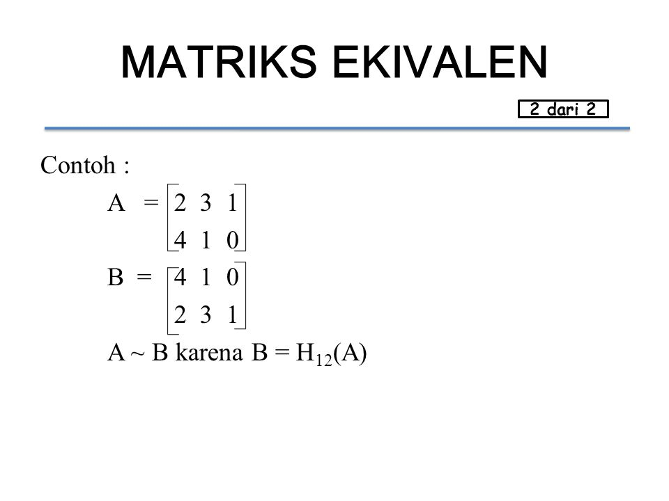 MATRIKS EKIVALEN 2 dari 2 Contoh : A = 2 3 1 4 1 0 B = 4 1 0 2 3 1 A ~ B karena B = H12(A)