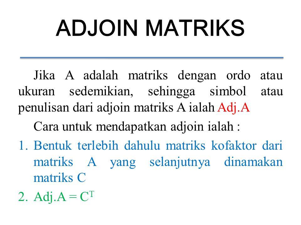 ADJOIN MATRIKS Jika A adalah matriks dengan ordo atau ukuran sedemikian, sehingga simbol atau penulisan dari adjoin matriks A ialah Adj.A.