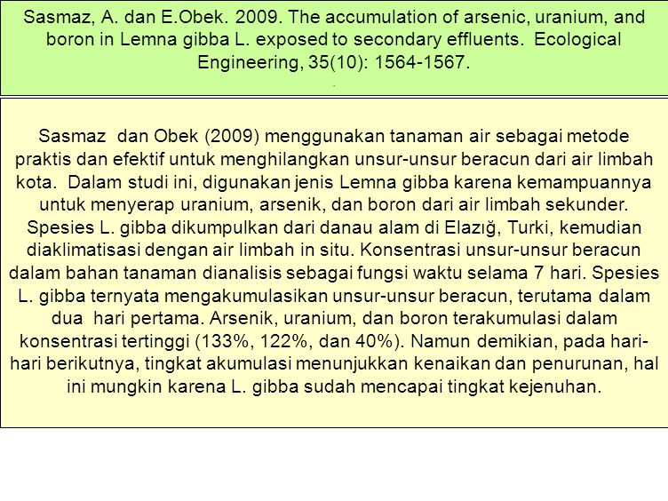 Sasmaz, A. dan E.Obek. 2009. The accumulation of arsenic, uranium, and boron in Lemna gibba L. exposed to secondary effluents. Ecological Engineering, 35(10): 1564-1567.