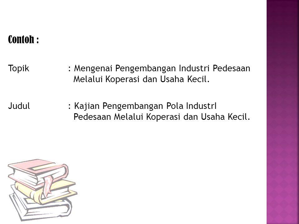 Contoh : Topik : Mengenai Pengembangan Industri Pedesaan Melalui Koperasi dan Usaha Kecil.