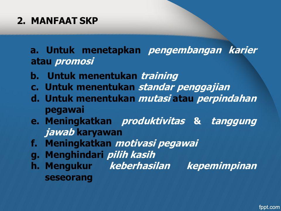 MANFAAT SKP a. Untuk menetapkan pengembangan karier atau promosi. b. Untuk menentukan training. Untuk menentukan standar penggajian.