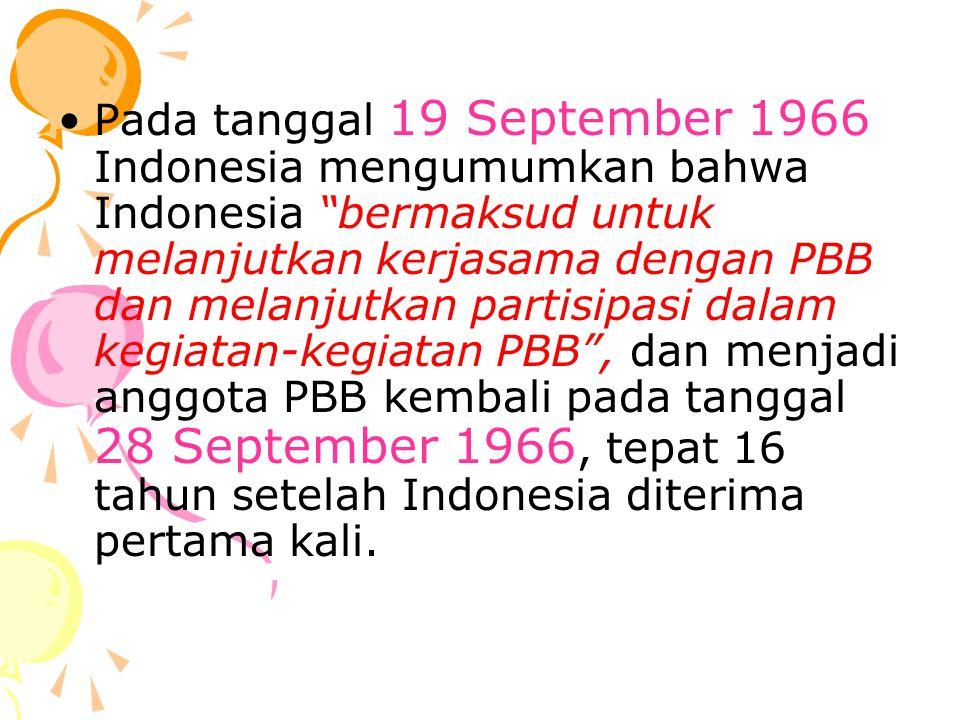 Pada tanggal 19 September 1966 Indonesia mengumumkan bahwa Indonesia bermaksud untuk melanjutkan kerjasama dengan PBB dan melanjutkan partisipasi dalam kegiatan-kegiatan PBB , dan menjadi anggota PBB kembali pada tanggal 28 September 1966, tepat 16 tahun setelah Indonesia diterima pertama kali.