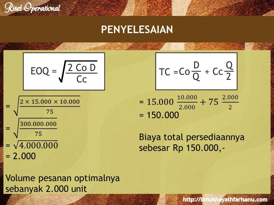 PENYELESAIAN = 2 × 15.000 × 10.000 75. = 300.000.000 75. = 4.000.000. = 2.000. Volume pesanan optimalnya sebanyak 2.000 unit.