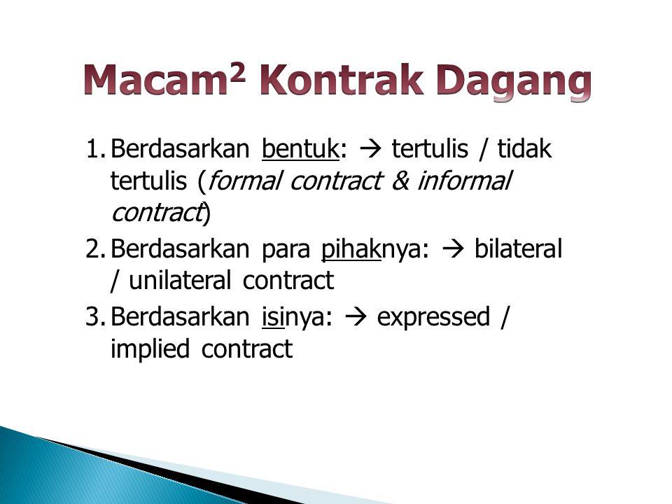 Macam2 Kontrak Dagang Berdasarkan bentuk:  tertulis / tidak tertulis (formal contract & informal contract)