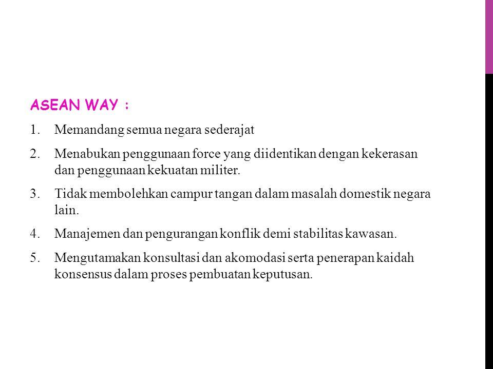 ASEAN WAY : Memandang semua negara sederajat. Menabukan penggunaan force yang diidentikan dengan kekerasan dan penggunaan kekuatan militer.