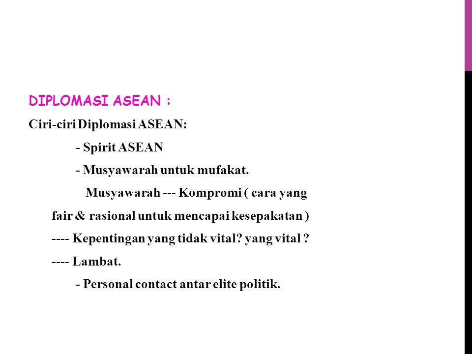 DIPLOMASI ASEAN : Ciri-ciri Diplomasi ASEAN: - Spirit ASEAN - Musyawarah untuk mufakat.