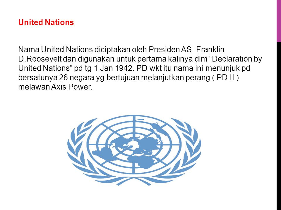 United Nations Nama United Nations diciptakan oleh Presiden AS, Franklin D.Roosevelt dan digunakan untuk pertama kalinya dlm Declaration by United Nations pd tg 1 Jan 1942.