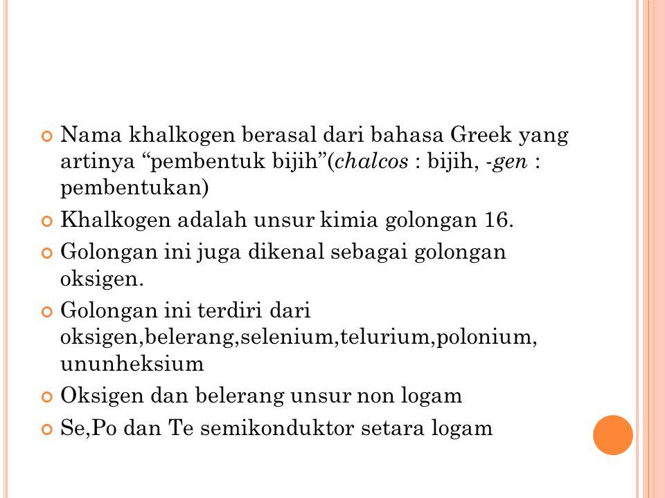 Nama khalkogen berasal dari bahasa Greek yang artinya pembentuk bijih (chalcos : bijih, -gen : pembentukan)