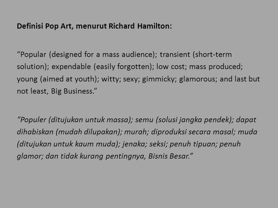 Definisi Pop Art, menurut Richard Hamilton: Popular (designed for a mass audience); transient (short-term solution); expendable (easily forgotten); low cost; mass produced; young (aimed at youth); witty; sexy; gimmicky; glamorous; and last but not least, Big Business. Populer (ditujukan untuk massa); semu (solusi jangka pendek); dapat dihabiskan (mudah dilupakan); murah; diproduksi secara masal; muda (ditujukan untuk kaum muda); jenaka; seksi; penuh tipuan; penuh glamor; dan tidak kurang pentingnya, Bisnis Besar.