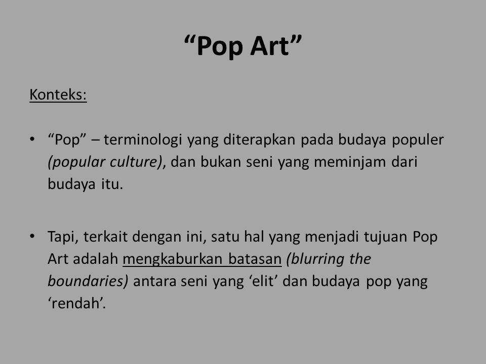 Pop Art Konteks: Pop – terminologi yang diterapkan pada budaya populer (popular culture), dan bukan seni yang meminjam dari budaya itu.