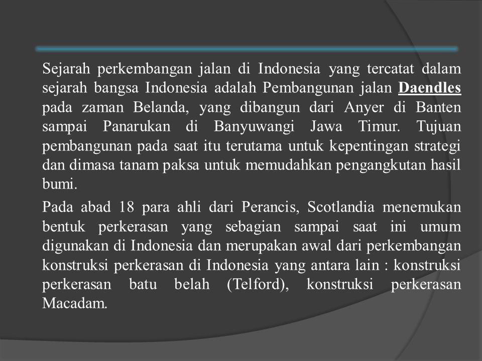 Sejarah perkembangan jalan di Indonesia yang tercatat dalam sejarah bangsa Indonesia adalah Pembangunan jalan Daendles pada zaman Belanda, yang dibangun dari Anyer di Banten sampai Panarukan di Banyuwangi Jawa Timur.