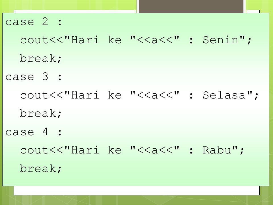 case 2 : cout<< Hari ke <<a<< : Senin ; break; case 3 : cout<< Hari ke <<a<< : Selasa ; case 4 :