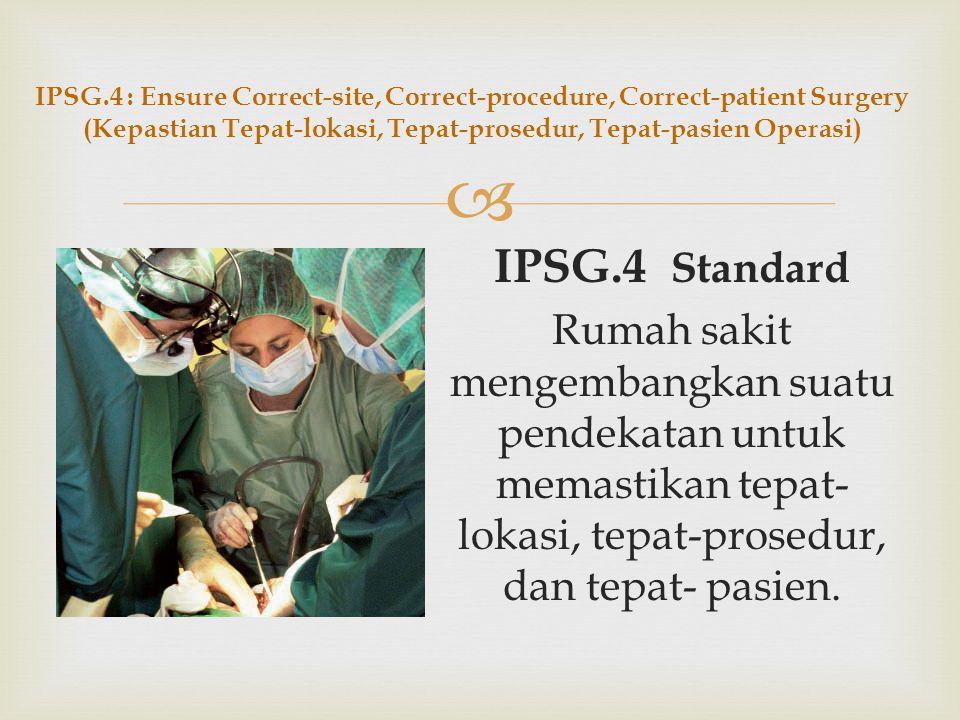 IPSG.4 : Ensure Correct-site, Correct-procedure, Correct-patient Surgery (Kepastian Tepat-lokasi, Tepat-prosedur, Tepat-pasien Operasi)