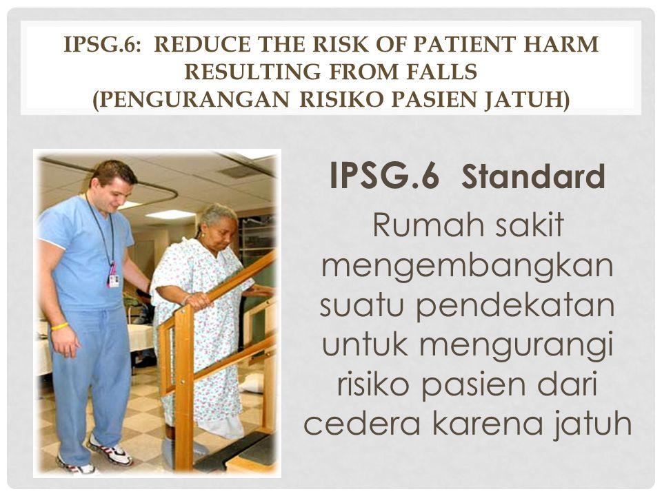 IPSG.6: Reduce The Risk Of Patient Harm Resulting From Falls (Pengurangan Risiko Pasien Jatuh)
