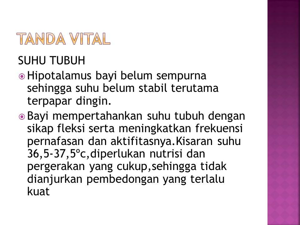 Tanda Vital SUHU TUBUH. Hipotalamus bayi belum sempurna sehingga suhu belum stabil terutama terpapar dingin.