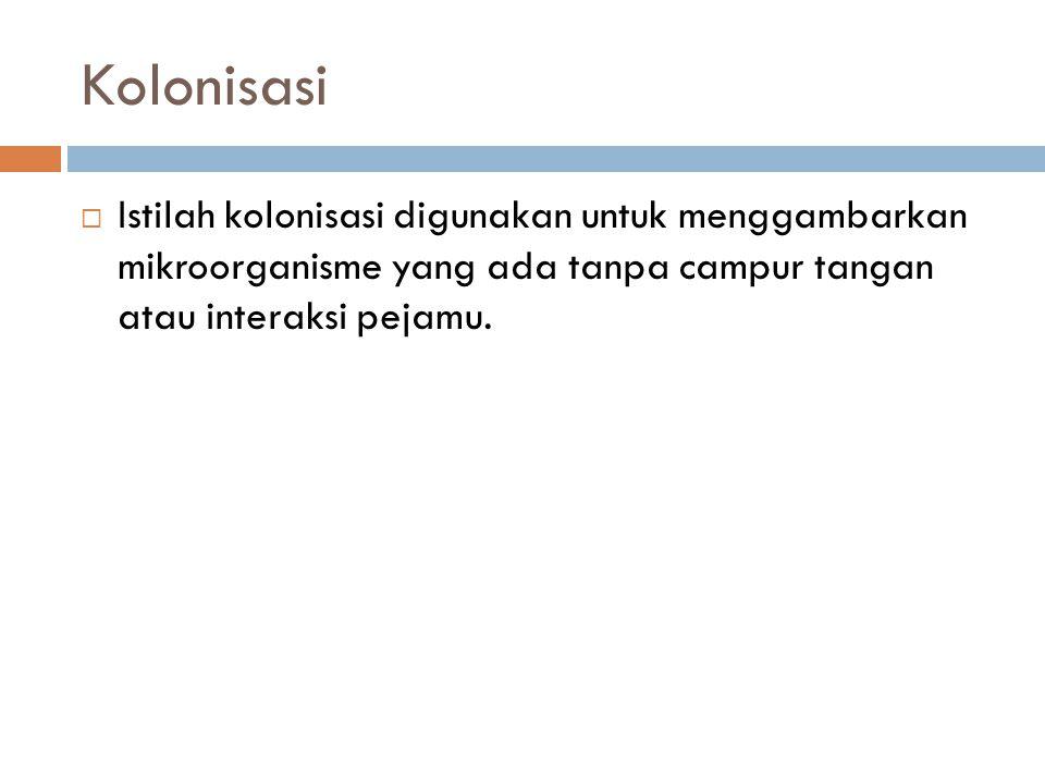 Kolonisasi Istilah kolonisasi digunakan untuk menggambarkan mikroorganisme yang ada tanpa campur tangan atau interaksi pejamu.