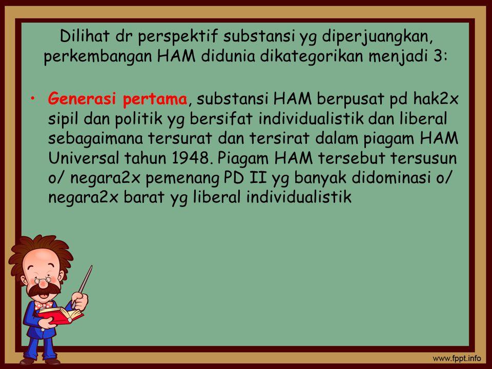 Dilihat dr perspektif substansi yg diperjuangkan, perkembangan HAM didunia dikategorikan menjadi 3: