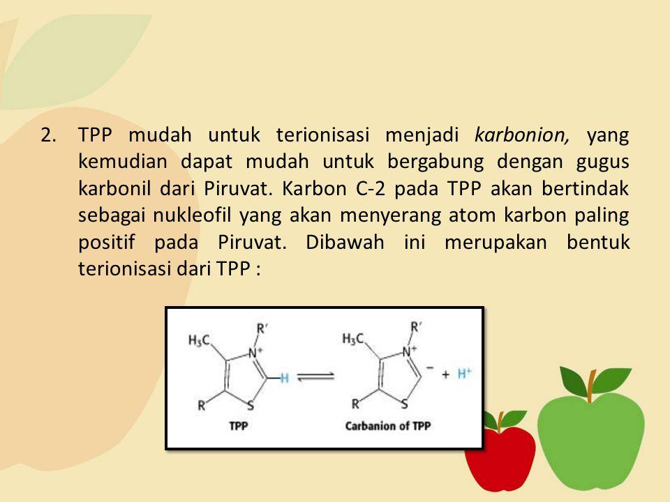 TPP mudah untuk terionisasi menjadi karbonion, yang kemudian dapat mudah untuk bergabung dengan gugus karbonil dari Piruvat. Karbon C-2 pada TPP akan bertindak sebagai nukleofil yang akan menyerang atom karbon paling positif pada Piruvat. Dibawah ini merupakan bentuk terionisasi dari TPP :