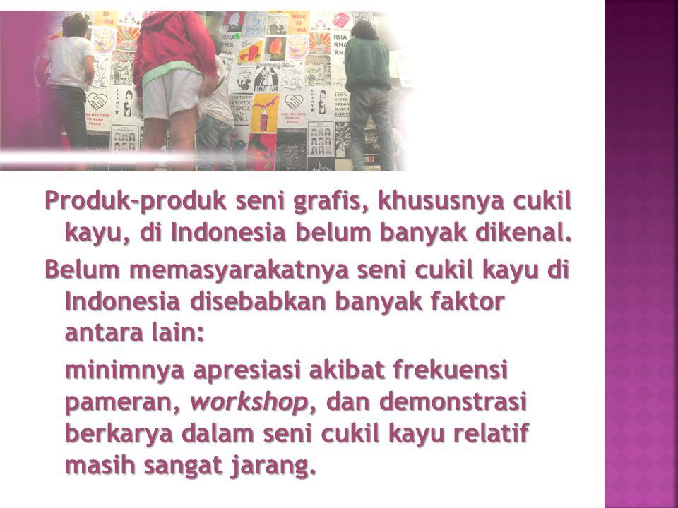 Produk-produk seni grafis, khususnya cukil kayu, di Indonesia belum banyak dikenal.