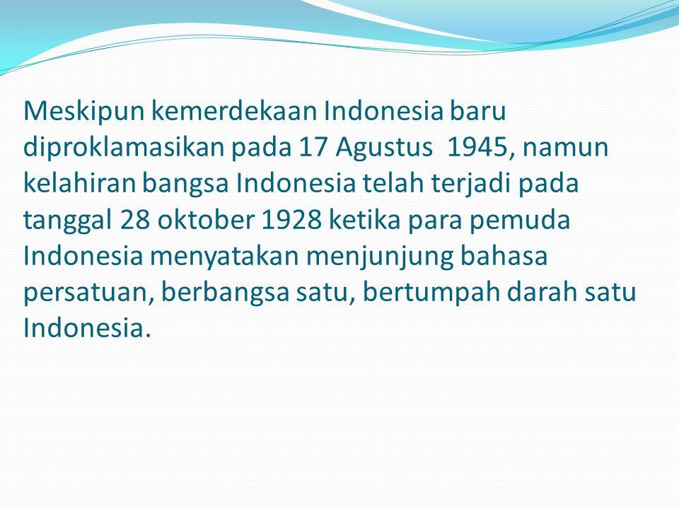 Meskipun kemerdekaan Indonesia baru diproklamasikan pada 17 Agustus 1945, namun kelahiran bangsa Indonesia telah terjadi pada tanggal 28 oktober 1928 ketika para pemuda Indonesia menyatakan menjunjung bahasa persatuan, berbangsa satu, bertumpah darah satu Indonesia.