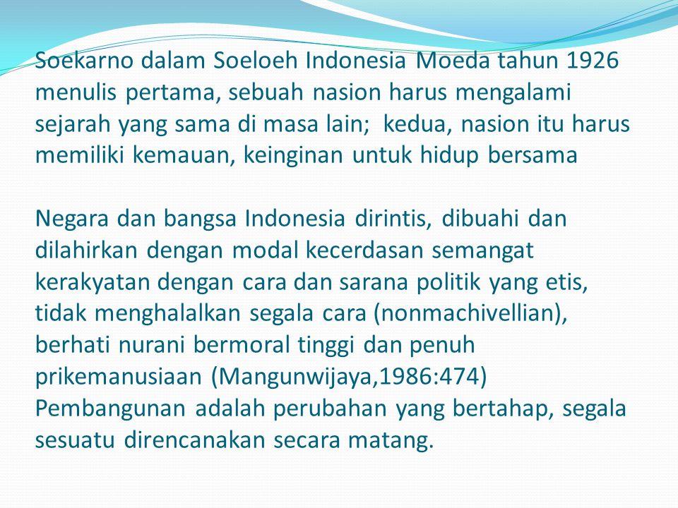 Soekarno dalam Soeloeh Indonesia Moeda tahun 1926 menulis pertama, sebuah nasion harus mengalami sejarah yang sama di masa lain; kedua, nasion itu harus memiliki kemauan, keinginan untuk hidup bersama Negara dan bangsa Indonesia dirintis, dibuahi dan dilahirkan dengan modal kecerdasan semangat kerakyatan dengan cara dan sarana politik yang etis, tidak menghalalkan segala cara (nonmachivellian), berhati nurani bermoral tinggi dan penuh prikemanusiaan (Mangunwijaya,1986:474) Pembangunan adalah perubahan yang bertahap, segala sesuatu direncanakan secara matang.