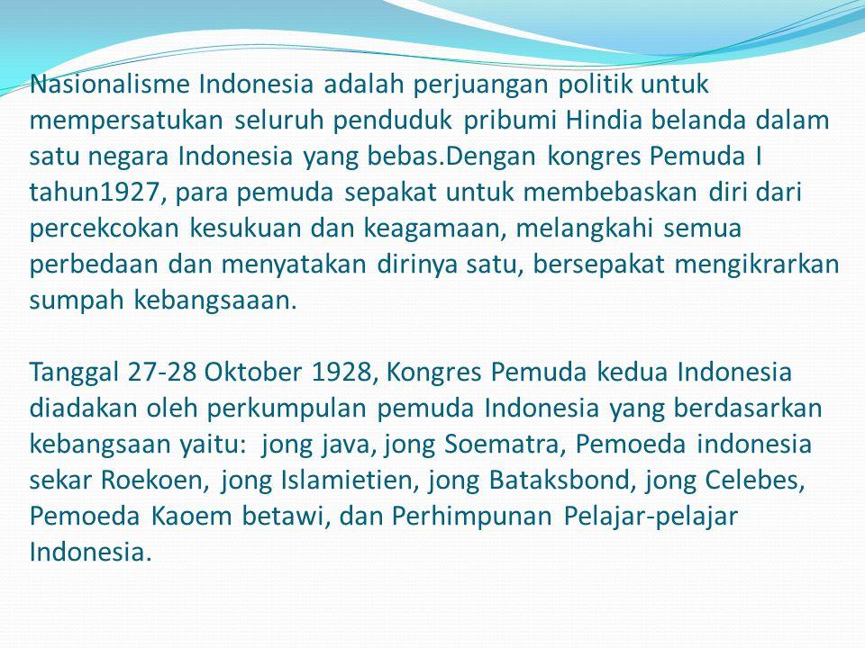 Nasionalisme Indonesia adalah perjuangan politik untuk mempersatukan seluruh penduduk pribumi Hindia belanda dalam satu negara Indonesia yang bebas.Dengan kongres Pemuda I tahun1927, para pemuda sepakat untuk membebaskan diri dari percekcokan kesukuan dan keagamaan, melangkahi semua perbedaan dan menyatakan dirinya satu, bersepakat mengikrarkan sumpah kebangsaaan.