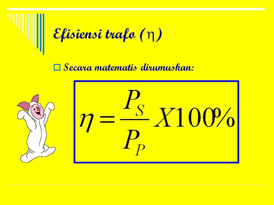 Efisiensi trafo () Secara matematis dirumuskan: