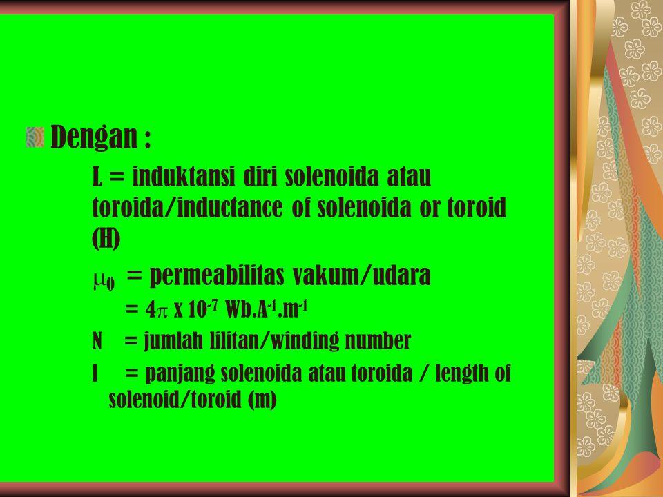 Dengan : L = induktansi diri solenoida atau toroida/inductance of solenoida or toroid (H) 0 = permeabilitas vakum/udara.