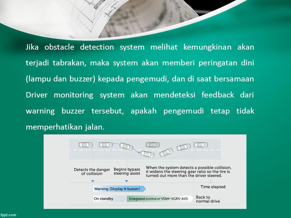 Jika obstacle detection system melihat kemungkinan akan terjadi tabrakan, maka system akan memberi peringatan dini (lampu dan buzzer) kepada pengemudi, dan di saat bersamaan Driver monitoring system akan mendeteksi feedback dari warning buzzer tersebut, apakah pengemudi tetap tidak memperhatikan jalan.