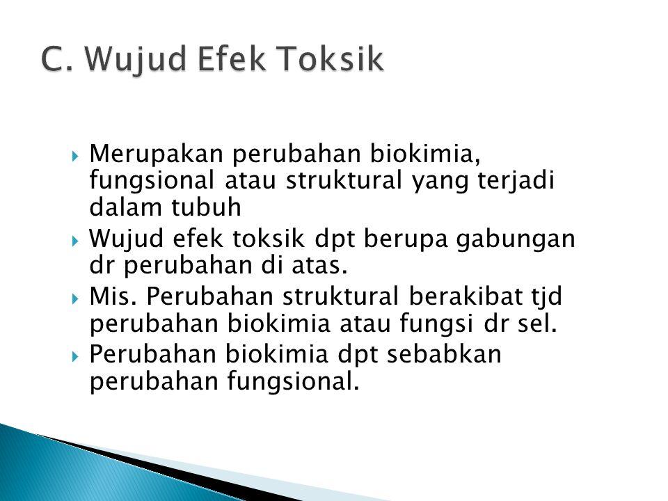 C. Wujud Efek Toksik Merupakan perubahan biokimia, fungsional atau struktural yang terjadi dalam tubuh.