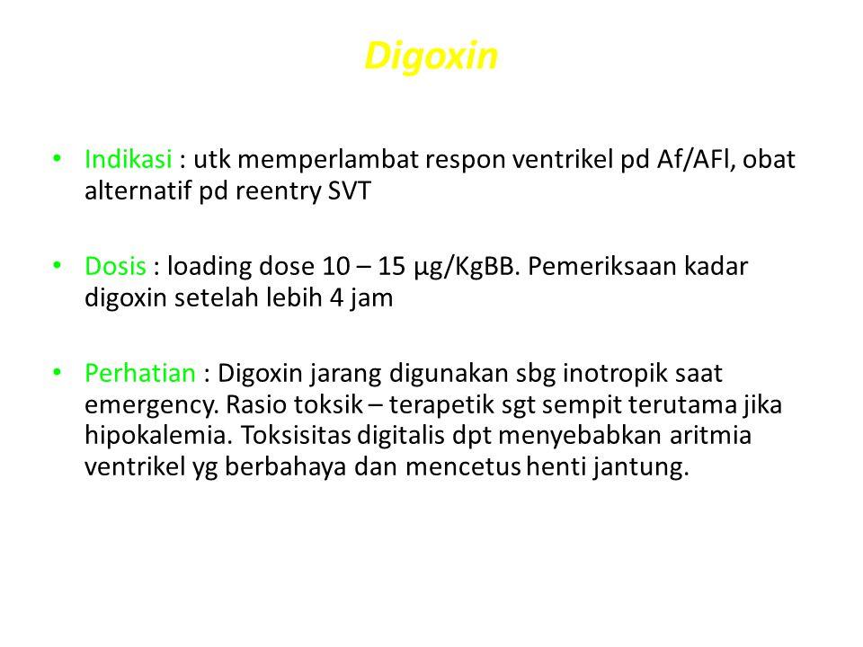 Digoxin Indikasi : utk memperlambat respon ventrikel pd Af/AFl, obat alternatif pd reentry SVT.