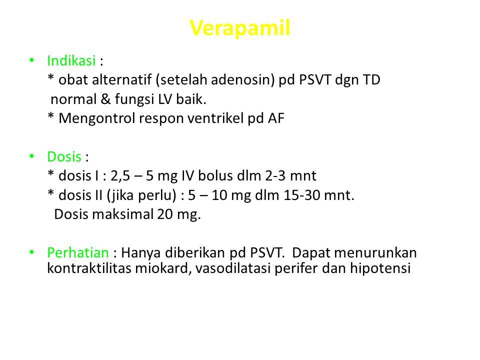 Verapamil Indikasi : * obat alternatif (setelah adenosin) pd PSVT dgn TD. normal & fungsi LV baik.