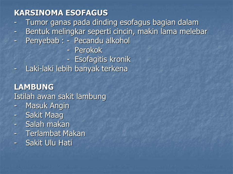 KARSINOMA ESOFAGUS - Tumor ganas pada dinding esofagus bagian dalam. - Bentuk melingkar seperti cincin, makin lama melebar.