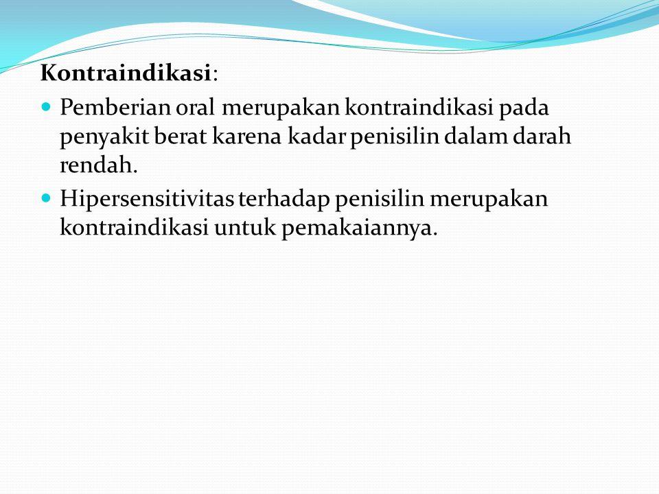 Kontraindikasi: Pemberian oral merupakan kontraindikasi pada penyakit berat karena kadar penisilin dalam darah rendah.