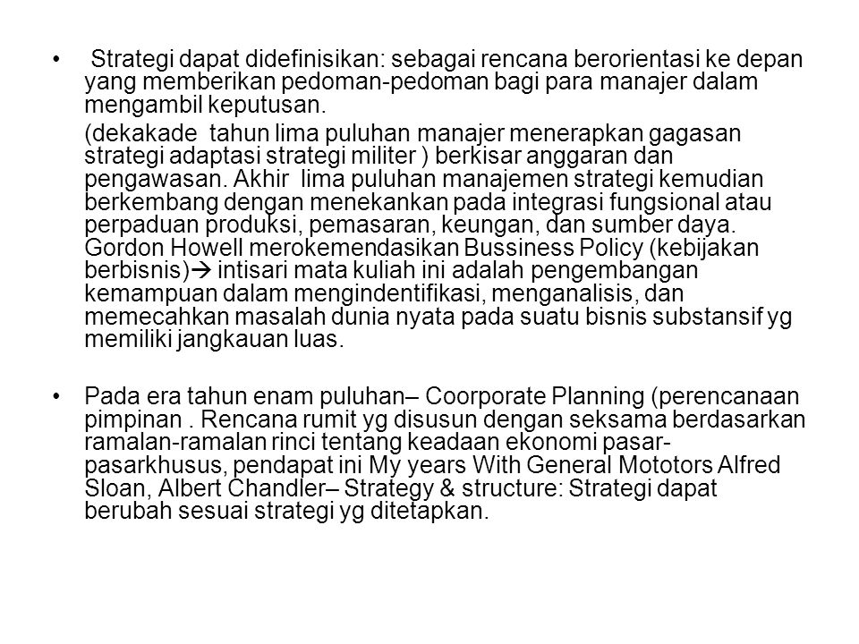 Strategi dapat didefinisikan: sebagai rencana berorientasi ke depan yang memberikan pedoman-pedoman bagi para manajer dalam mengambil keputusan.