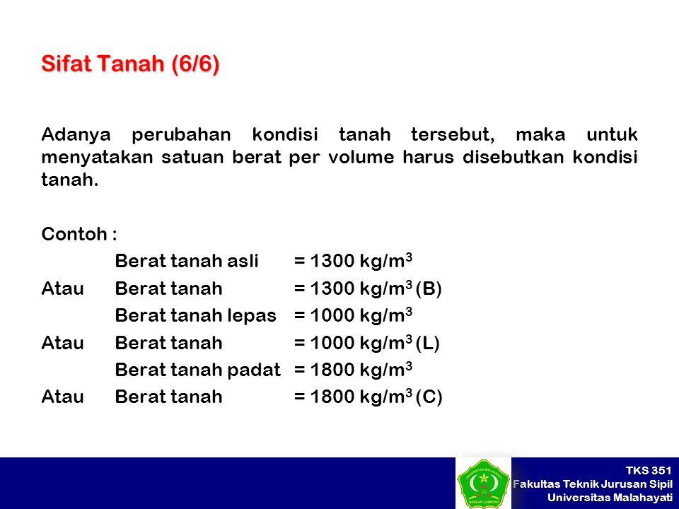 Sifat Tanah (6/6) Adanya perubahan kondisi tanah tersebut, maka untuk menyatakan satuan berat per volume harus disebutkan kondisi tanah.