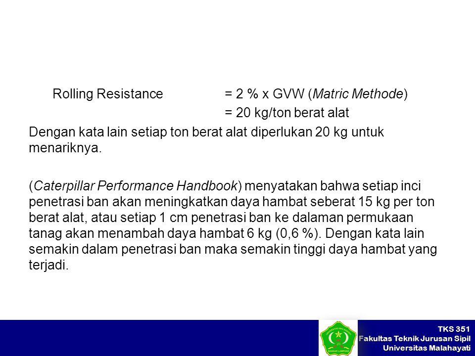 Rolling Resistance = 2 % x GVW (Matric Methode) = 20 kg/ton berat alat Dengan kata lain setiap ton berat alat diperlukan 20 kg untuk menariknya.
