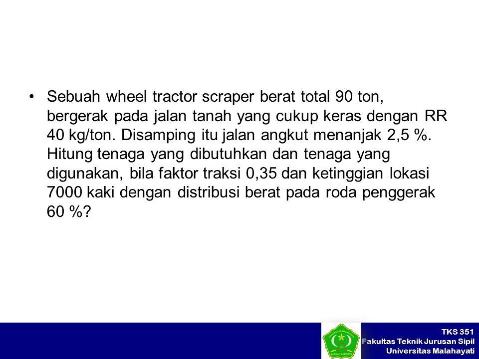 Sebuah wheel tractor scraper berat total 90 ton, bergerak pada jalan tanah yang cukup keras dengan RR 40 kg/ton.