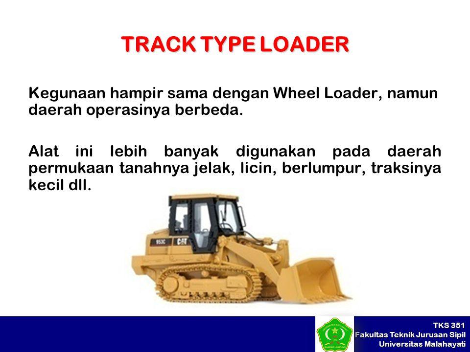 TRACK TYPE LOADER Kegunaan hampir sama dengan Wheel Loader, namun daerah operasinya berbeda.