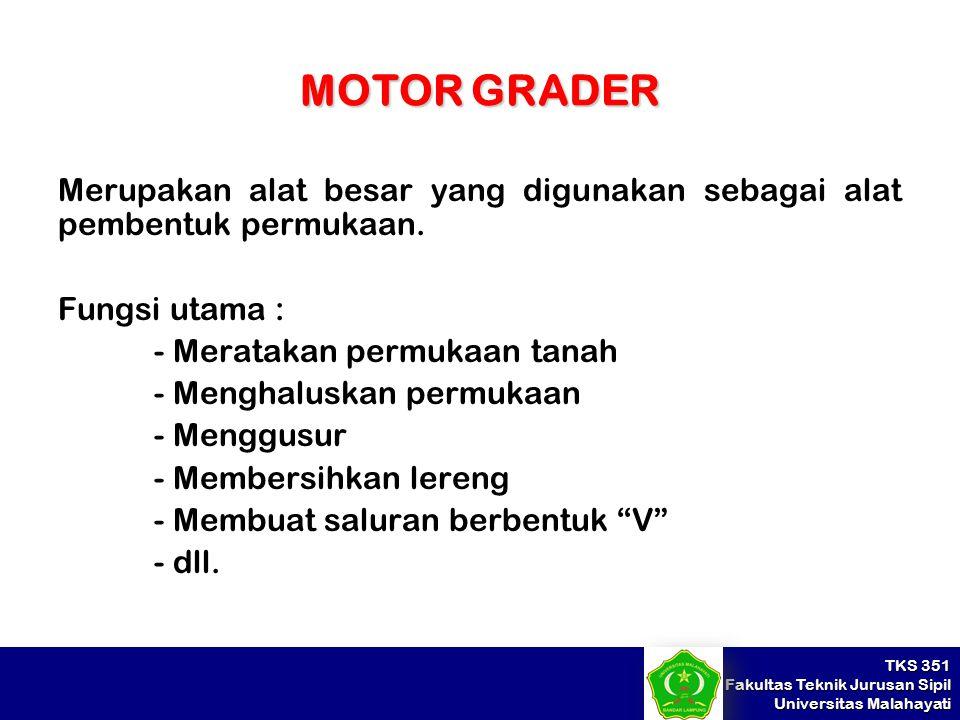MOTOR GRADER Merupakan alat besar yang digunakan sebagai alat pembentuk permukaan. Fungsi utama : - Meratakan permukaan tanah.