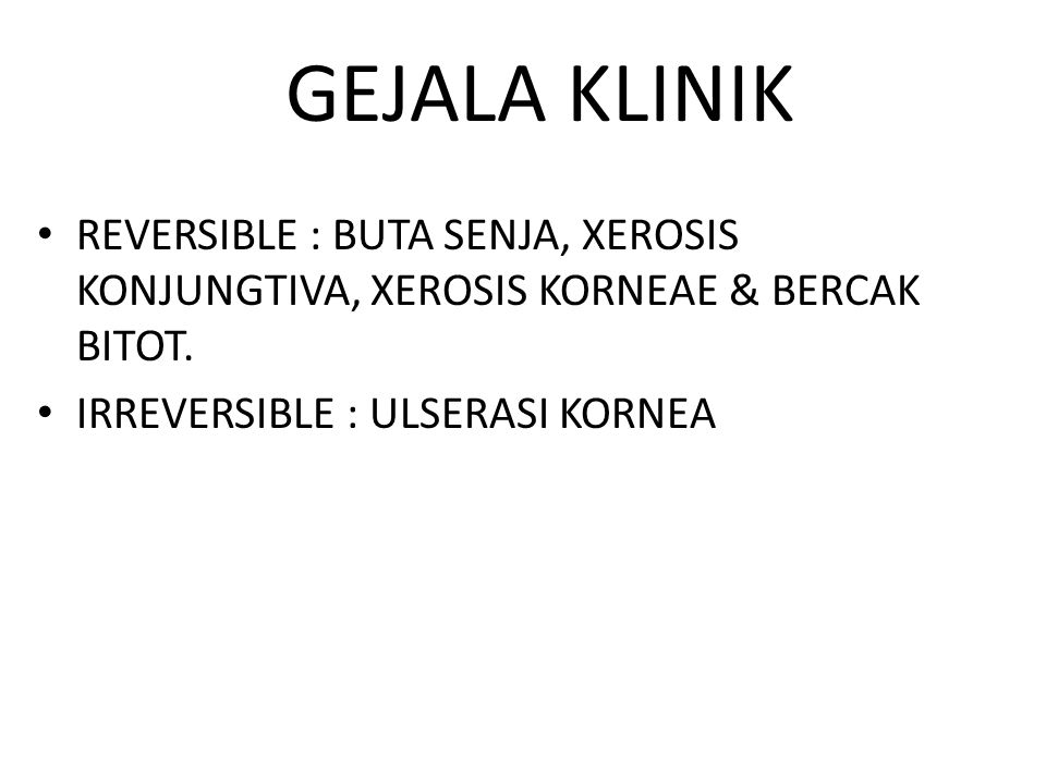 GEJALA KLINIK REVERSIBLE : BUTA SENJA, XEROSIS KONJUNGTIVA, XEROSIS KORNEAE & BERCAK BITOT.