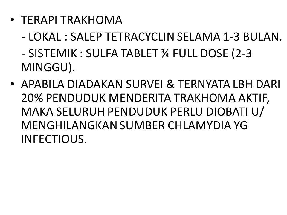 TERAPI TRAKHOMA - LOKAL : SALEP TETRACYCLIN SELAMA 1-3 BULAN. - SISTEMIK : SULFA TABLET ¾ FULL DOSE (2-3 MINGGU).