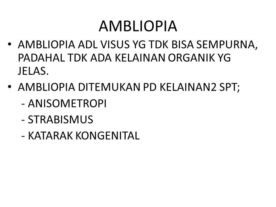 AMBLIOPIA AMBLIOPIA ADL VISUS YG TDK BISA SEMPURNA, PADAHAL TDK ADA KELAINAN ORGANIK YG JELAS. AMBLIOPIA DITEMUKAN PD KELAINAN2 SPT;