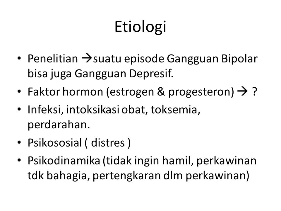 Etiologi Penelitian suatu episode Gangguan Bipolar bisa juga Gangguan Depresif. Faktor hormon (estrogen & progesteron) 