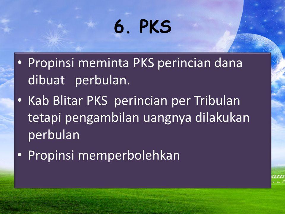 6. PKS Propinsi meminta PKS perincian dana dibuat perbulan.