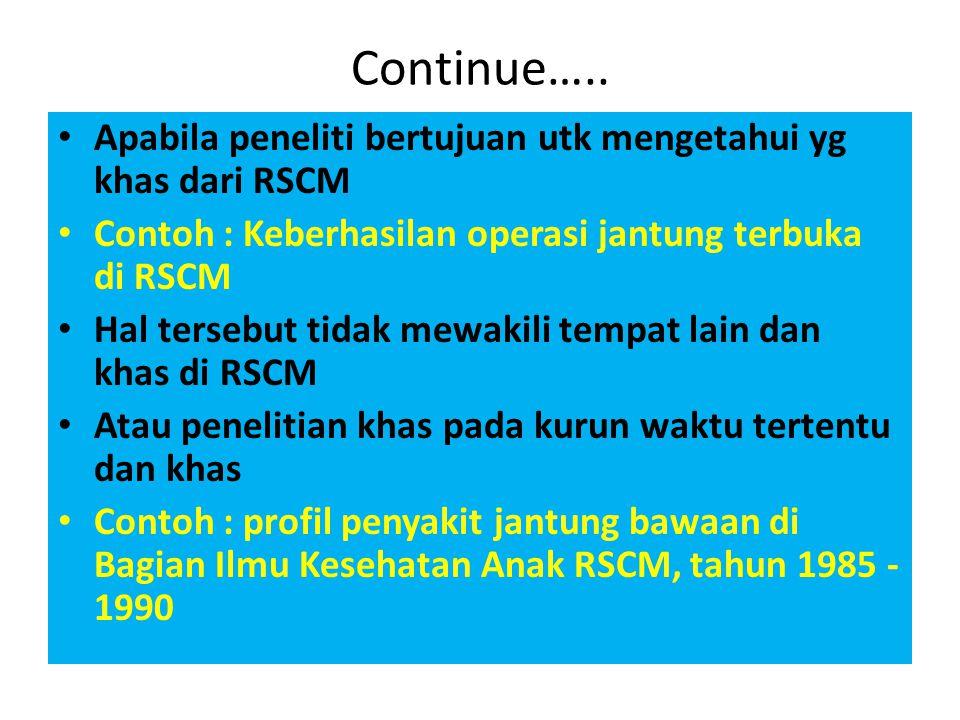 Continue….. Apabila peneliti bertujuan utk mengetahui yg khas dari RSCM. Contoh : Keberhasilan operasi jantung terbuka di RSCM.