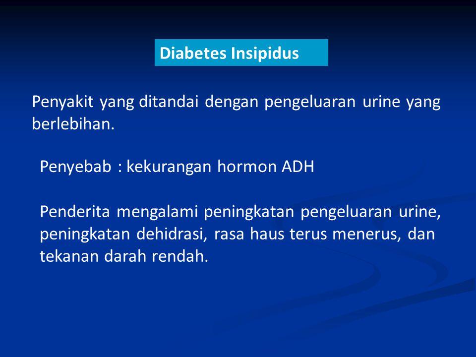 Diabetes Insipidus Penyakit yang ditandai dengan pengeluaran urine yang berlebihan. Penyebab : kekurangan hormon ADH.