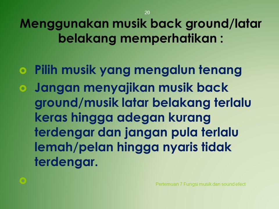 Menggunakan musik back ground/latar belakang memperhatikan :