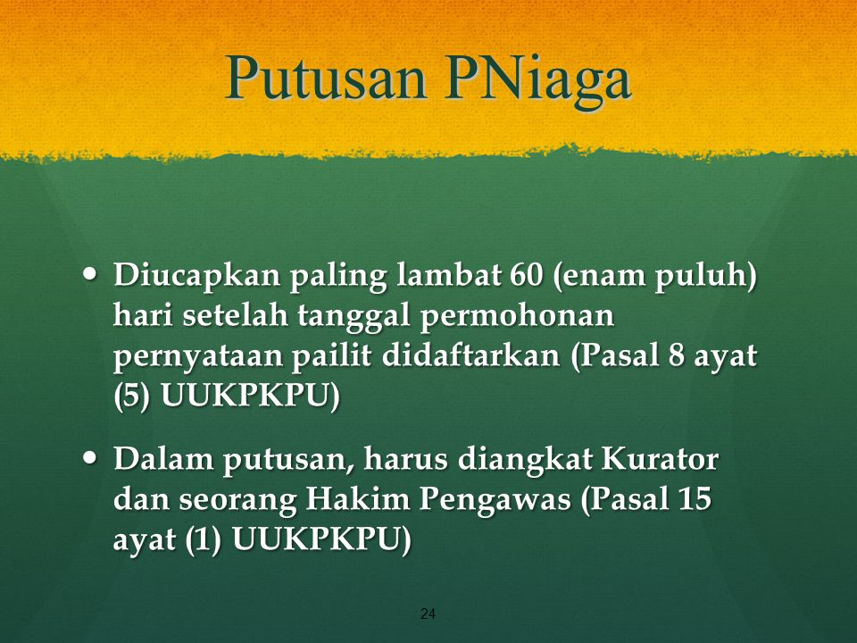 Putusan PNiaga Diucapkan paling lambat 60 (enam puluh) hari setelah tanggal permohonan pernyataan pailit didaftarkan (Pasal 8 ayat (5) UUKPKPU)