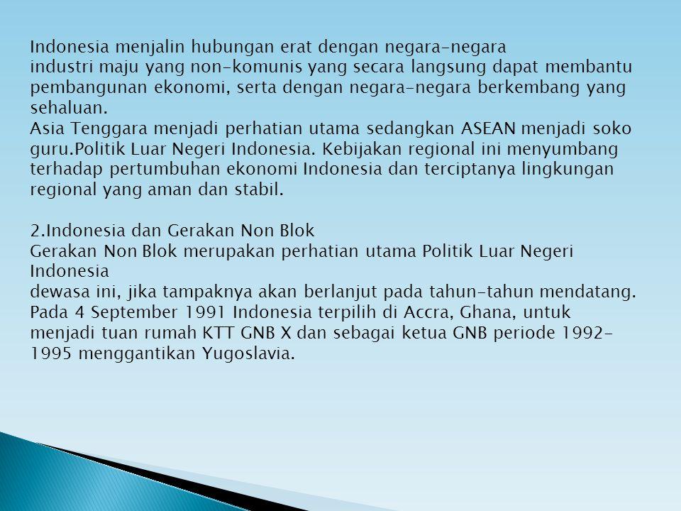 Indonesia menjalin hubungan erat dengan negara-negara industri maju yang non-komunis yang secara langsung dapat membantu pembangunan ekonomi, serta dengan negara-negara berkembang yang sehaluan. Asia Tenggara menjadi perhatian utama sedangkan ASEAN menjadi soko guru.Politik Luar Negeri Indonesia. Kebijakan regional ini menyumbang terhadap pertumbuhan ekonomi Indonesia dan terciptanya lingkungan regional yang aman dan stabil.